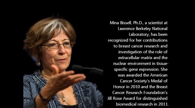 Mina J. Bissell, PhD* Lawrence Berkeley National Laboratory  Comparative Biochemistry, Endocrinology, Molecular Toxicology, and Bioengineering Image courtesy of Sabcs.org